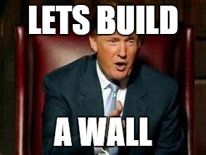 Funny Trump Wall Meme : Alright lets build the wall by mikejohnson meme center
